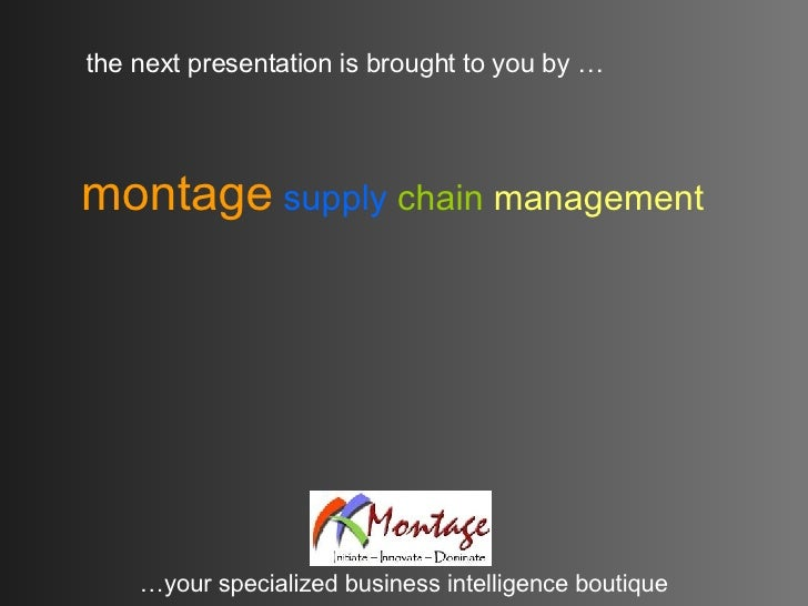 the next presentation is brought to you by … … your specialized business intelligence boutique montage   supply   chain   ...
