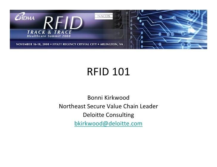 RFID 101            Bonni Kirkwood Northeast Secure Value Chain Leader         Deloitte Consulting      bkirkwood@deloitte...