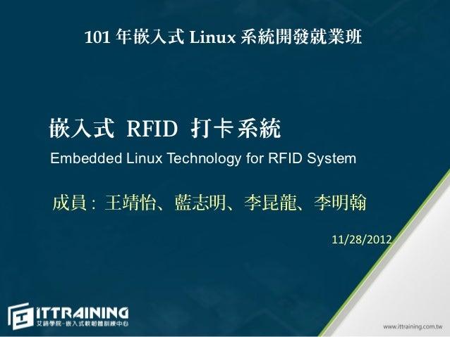 101 年嵌入式 Linux 系統開發就業班嵌入式 RFID 打卡系統Embedded Linux Technology for RFID System成員 : 王靖怡、藍志明、李昆龍、李明翰                          ...