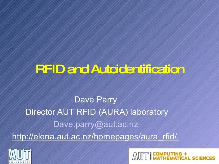 RFID and Autoidentification Dave Parry Director AUT RFID (AURA) laboratory [email_address] http://elena.aut.ac.nz/homepage...