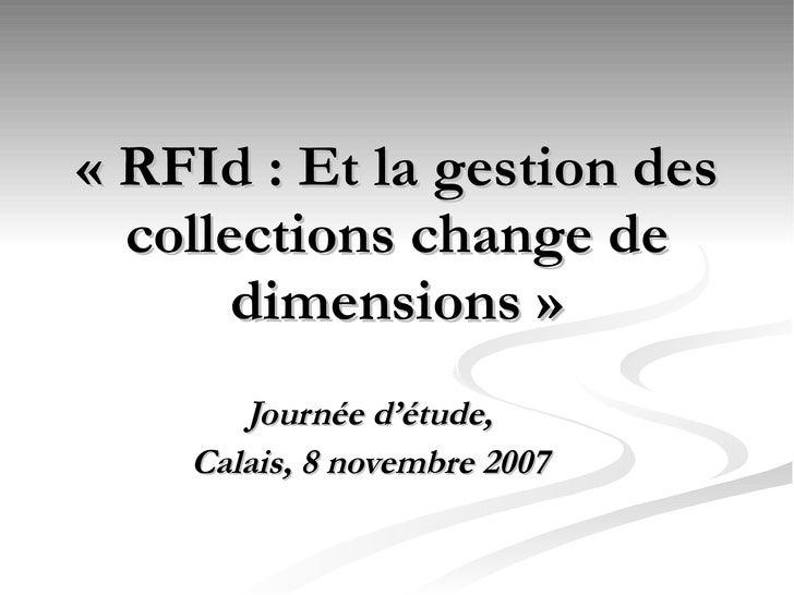 «RFId : Et la gestion des collections change de dimensions» <ul><ul><li>Compte-rendu de la journée d'étude du 8 novembre...