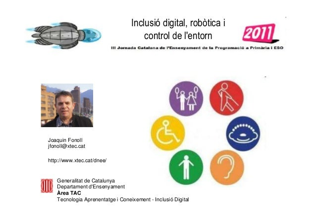 Inclusió digital, robòtica i control de l'entorn Joaquin Fonoll jfonoll@xtec.cat http://www.xtec.cat/dnee/ Generalitat de ...