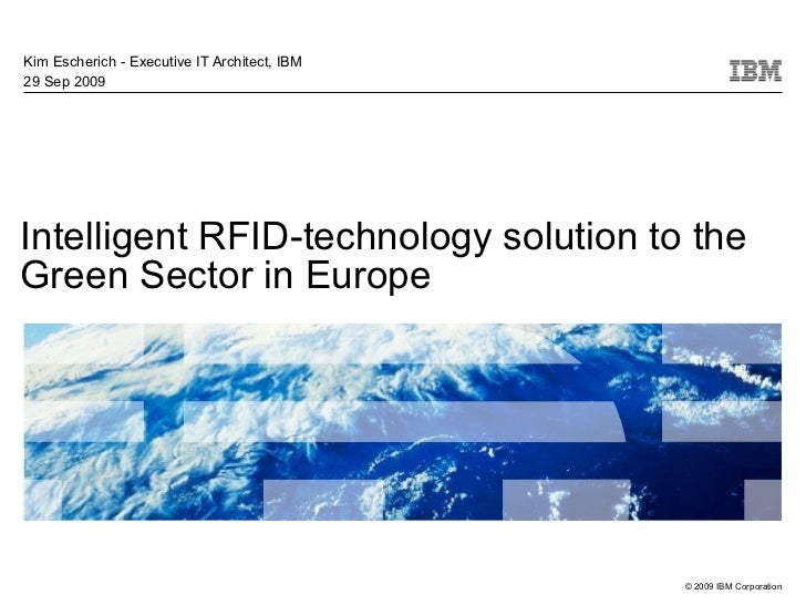 Intelligent RFID-technology solution to the Green Sector in Europe Kim Escherich - Executive IT Architect, IBM 29 Sep 2009
