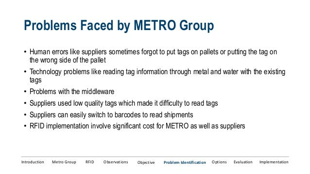 rfid implementation issues at metro Pallet and case level rfid reduce these problems e lf s p a c e w a s a v a ila b le with the implementation of rfid at metro to rfid seca group2.