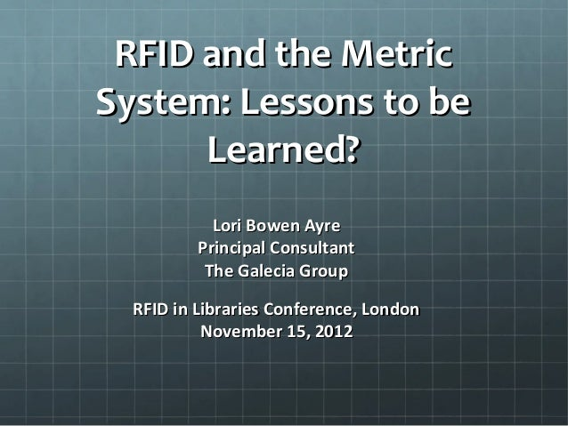 RFID and the MetricRFID and the Metric System: Lessons to beSystem: Lessons to be Learned?Learned? Lori Bowen AyreLori Bow...