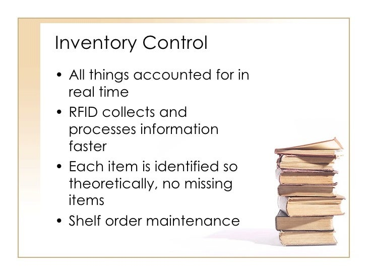 Inventory Control <ul><li>All things accounted for in real time </li></ul><ul><li>RFID collects and processes information ...