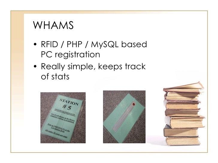 WHAMS <ul><li>RFID / PHP / MySQL based PC registration </li></ul><ul><li>Really simple, keeps track of stats </li></ul>