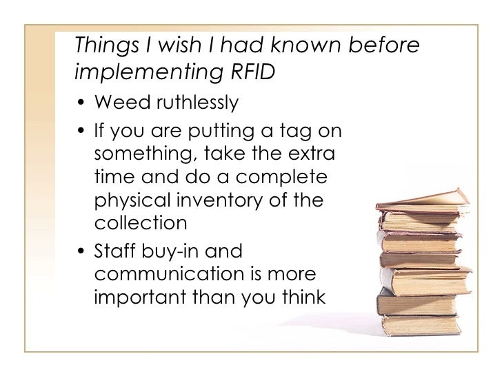 Things I wish I had known before implementing RFID <ul><li>Weed ruthlessly </li></ul><ul><li>If you are putting a tag on s...