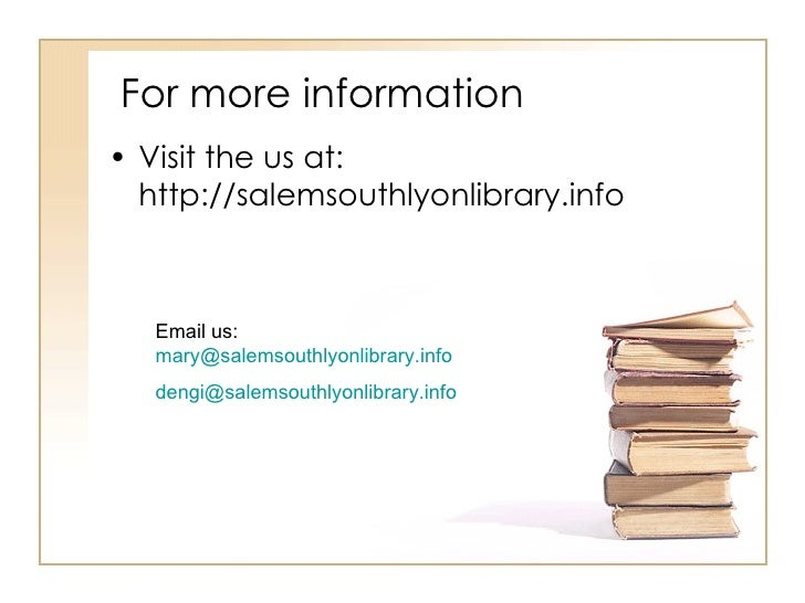 For more information <ul><li>Visit the us at: http://salemsouthlyonlibrary.info </li></ul>Email us:  [email_address] [emai...