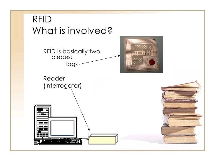 RFID What is involved? <ul><li>RFID is basically two pieces: </li></ul><ul><li>Tags </li></ul><ul><li>Reader </li></ul><ul...