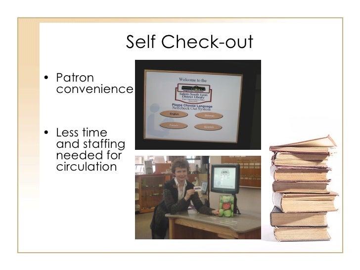 Self Check-out <ul><li>Patron convenience </li></ul><ul><li>Less time and staffing needed for circulation </li></ul>