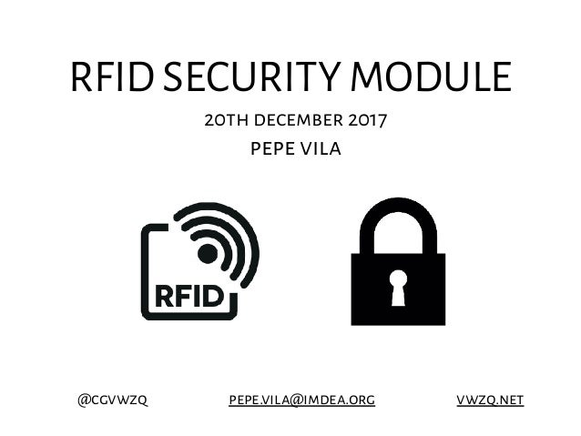 RFID SECURITY MODULE 20th december 2017 pepe vila @cgvwzq pepe.vila@imdea.org vwzq.net