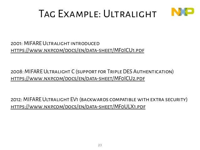 23 2001: MIFARE Ultralight introduced https://www.nxp.com/docs/en/data-sheet/MF0ICU1.pdf 2008: MIFARE Ultralight C (suppor...