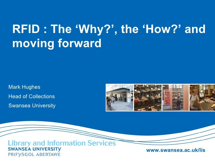 RFID : The 'Why?', the 'How?' and moving forward Mark Hughes Head of Collections Swansea University