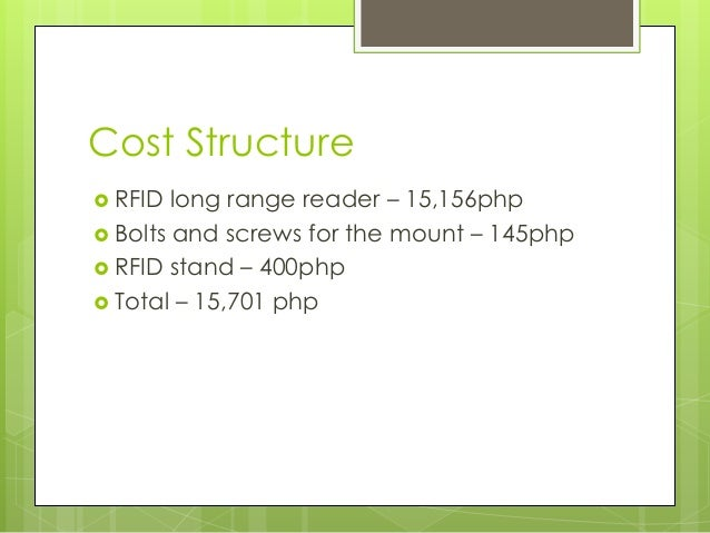Cost Structure  RFID long range reader – 15,156php  Bolts and screws for the mount – 145php  RFID stand – 400php  Tota...