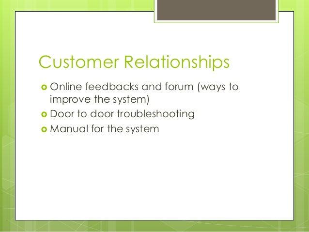 Customer Relationships  Online feedbacks and forum (ways to improve the system)  Door to door troubleshooting  Manual f...