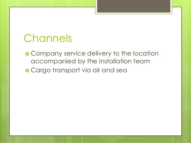 Channels  Company service delivery to the location accompanied by the installation team  Cargo transport via air and sea