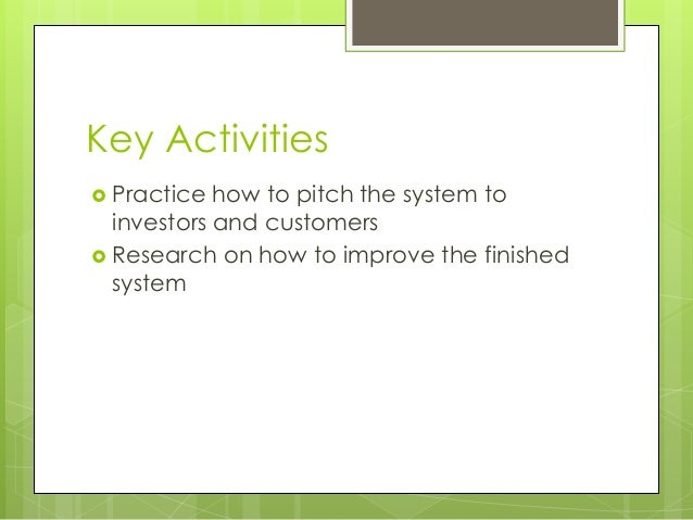 Key Activities  Practice how to pitch the system to investors and customers  Research on how to improve the finished sys...