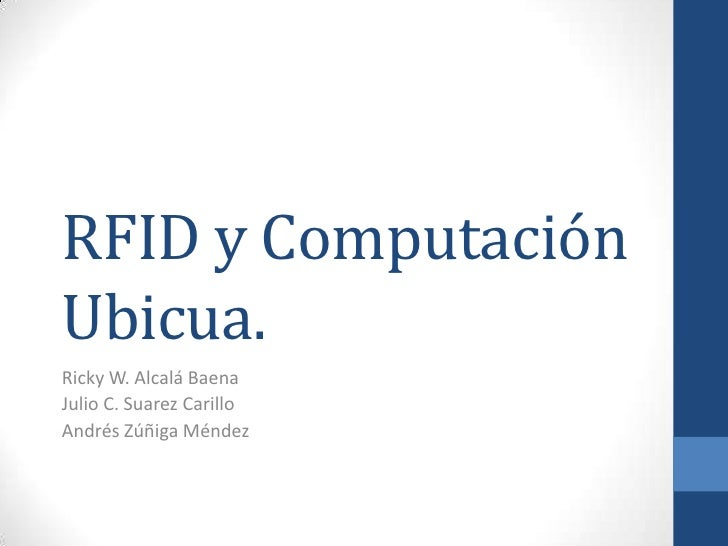 RFID y Computación Ubicua.<br />Ricky W. Alcalá Baena<br />Julio C. Suarez Carillo<br />Andrés Zúñiga Méndez<br />