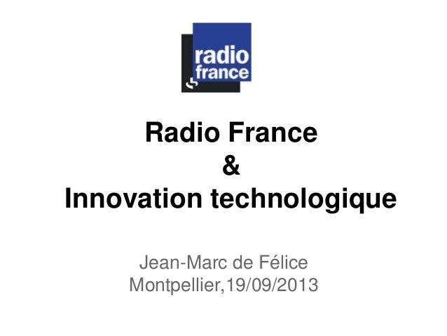 Radio France  &  Innovation technologique  Jean-Marc de Félice  Montpellier,19/09/2013