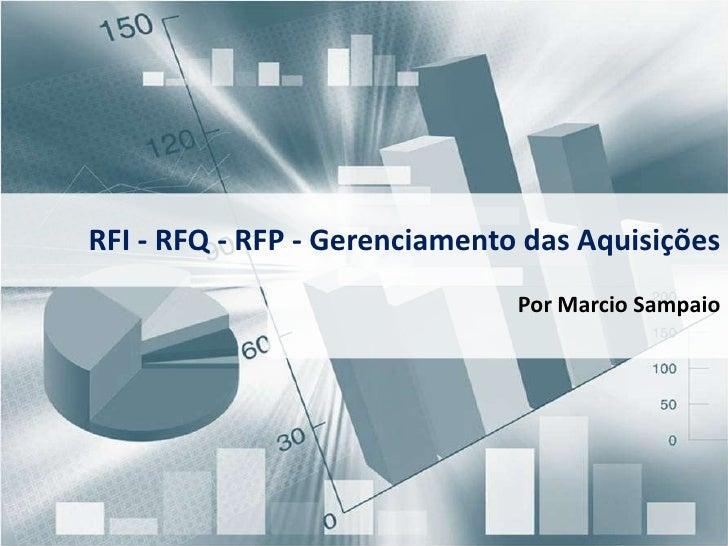 RFI - RFQ - RFP - Gerenciamento das Aquisições<br />Por Marcio Sampaio<br />