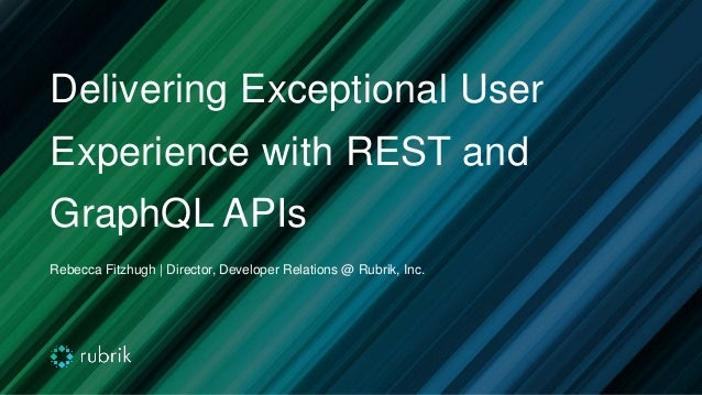 Delivering Exceptional User Experience with REST and GraphQL APIs Rebecca Fitzhugh | Director, Developer Relations @ Rubri...