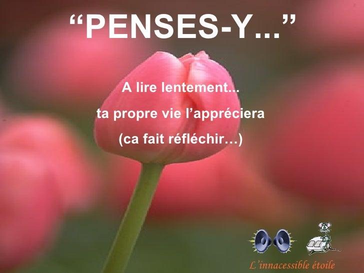 """""""PENSES-Y...""""    A lire lentement... ta propre vie l'appréciera    (ca fait réfléchir…)                           L'innace..."""