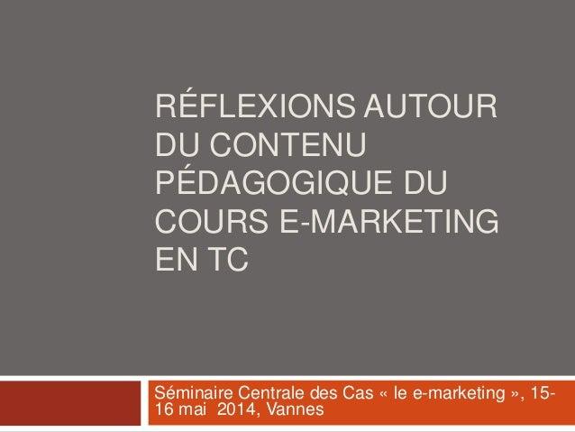 RÉFLEXIONS AUTOUR DU CONTENU PÉDAGOGIQUE DU COURS E-MARKETING EN TC Séminaire Centrale des Cas « le e-marketing », 15- 16 ...