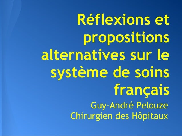 Réflexions et      propositionsalternatives sur le système de soins          français         Guy-André Pelouze    Chirurg...