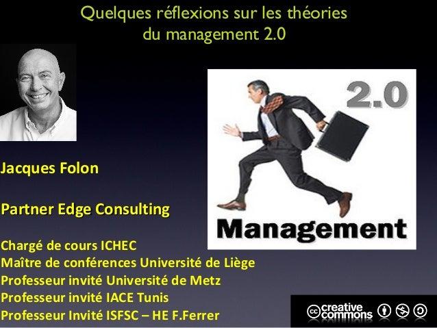 Quelques réflexions sur les théories                   du management 2.0Jacques FolonPartner Edge ConsultingChargé de cour...