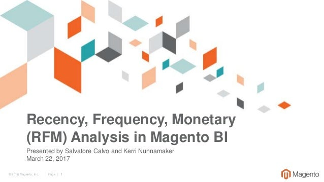© 2016 Magento, Inc. Page | 1 Recency, Frequency, Monetary (RFM) Analysis in Magento BI Presented by Salvatore Calvo and K...