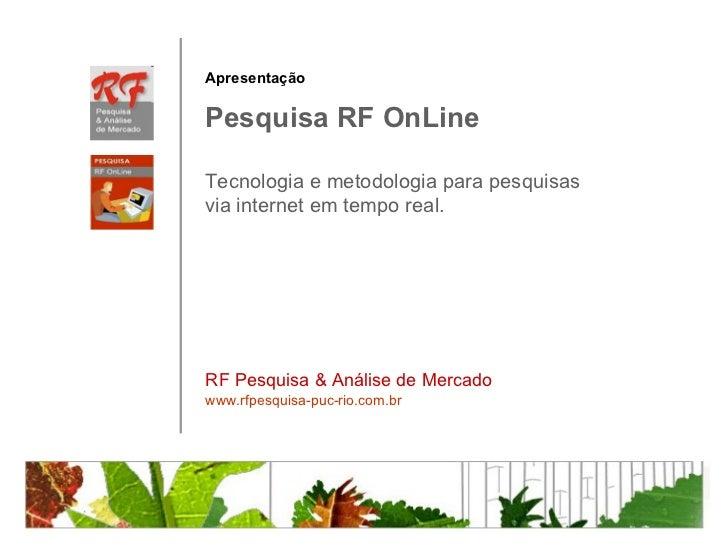 Pesquisa RF OnLine RF Pesquisa & Análise de Mercado www.rfpesquisa-puc-rio.com.br Apresentação Tecnologia e metodologia pa...