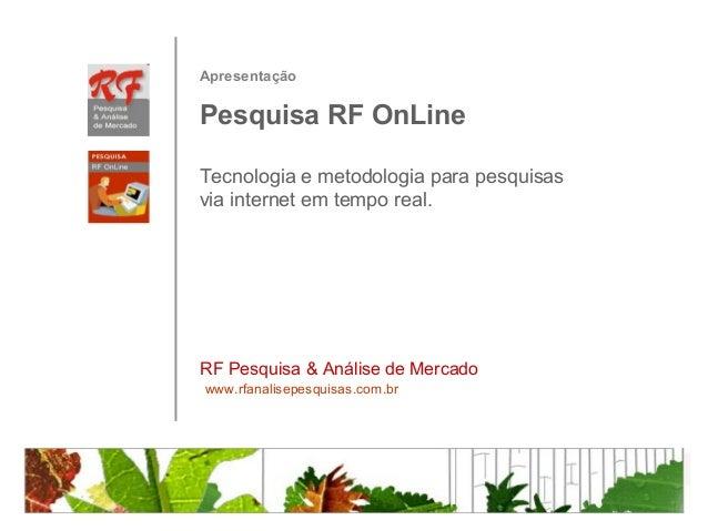 ApresentaçãoPesquisa RF OnLineTecnologia e metodologia para pesquisasvia internet em tempo real.RF Pesquisa & Análise de M...