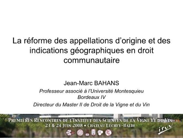 La réforme des appellations d'origine et des indications géographiques en droit communautaire Jean-Marc BAHANS Professeur ...