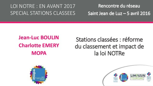 Stations classées : réforme du classement et impact de la loi NOTRe Jean-Luc BOULIN Charlotte EMERY MOPA LOI NOTRE : EN AV...