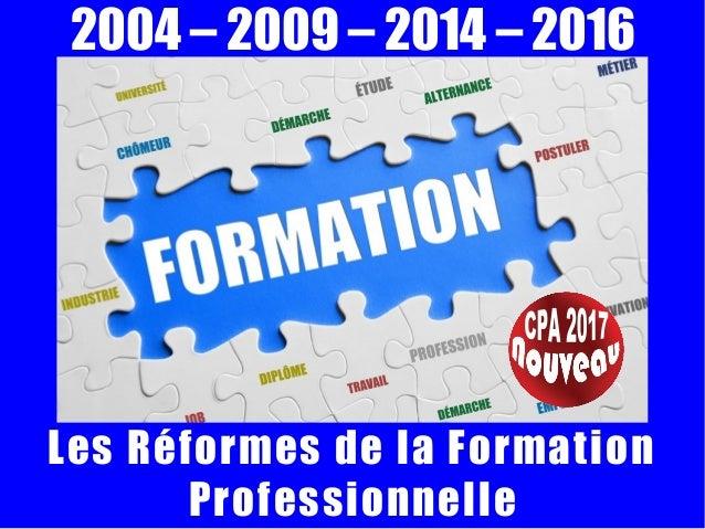 2004 – 2009 – 2014 – 2016 Les Réformes de la Formation Professionnelle