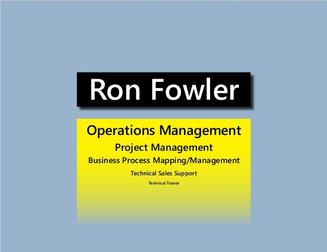 Ron Fowler Operations Management Project Management Business Process Mapping/Management Technical Sales Support Technical ...