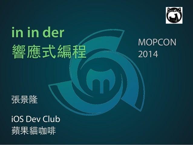 in in der  響應式編程  張景隆  !  iOS Dev Club  蘋果貓咖啡  MOPCON  2014