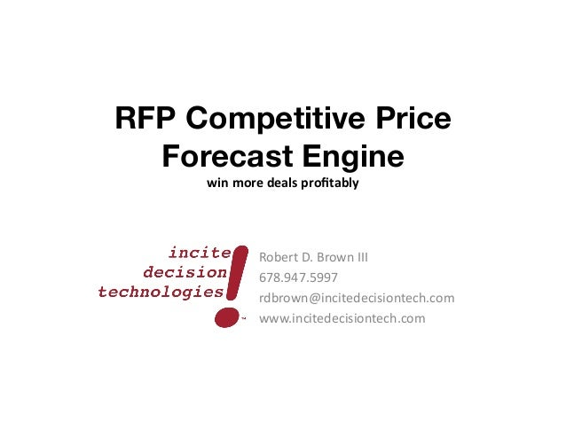 RFP Competitive PriceForecast Engine	  win	  more	  deals	  profitably	  Robert	  D.	  Brown	  III	  678.947.5997	  rdbrown...