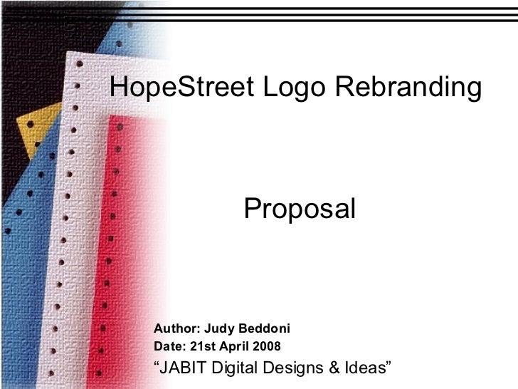 "HopeStreet Logo Rebranding Author: Judy Beddoni Date: 21st April 2008 "" JABIT Digital Designs & Ideas"" Proposal"