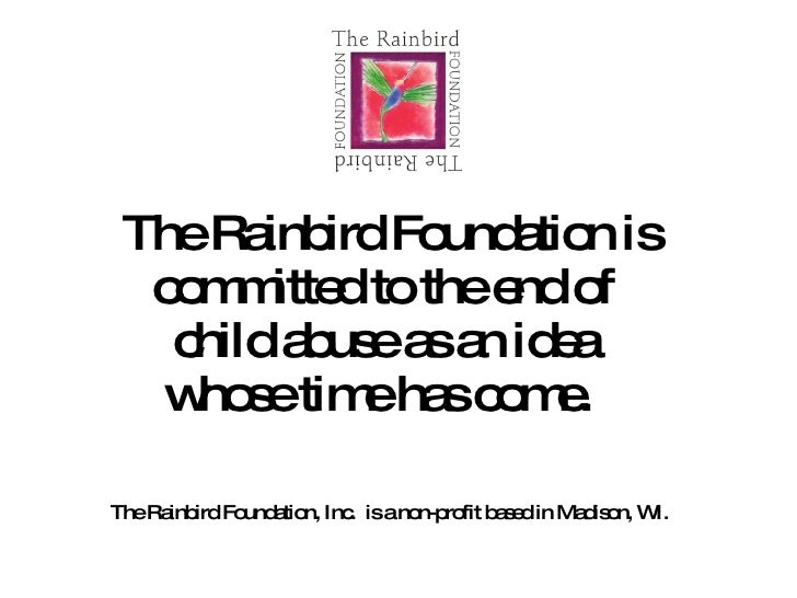 The Rainbird Foundation is committed to the end of  child abuse as an idea  whose time has come.  The Rainbird Foundation,...