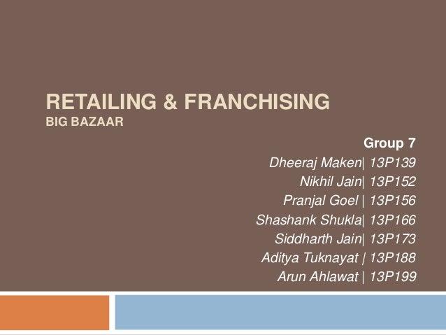 RETAILING & FRANCHISING BIG BAZAAR Group 7 Dheeraj Maken| 13P139 Nikhil Jain| 13P152 Pranjal Goel | 13P156 Shashank Shukla...