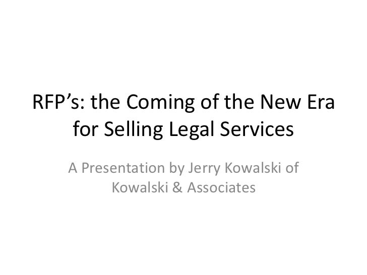 RFP's: the Coming of the New Era    for Selling Legal Services   A Presentation by Jerry Kowalski of         Kowalski & As...