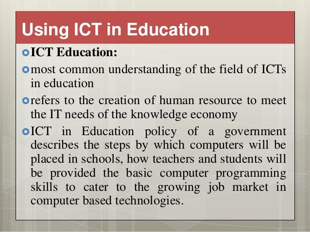 use of ict for education To meet the increasing demand for a workforce with up-to-date skills and competencies aligned with globally competitive industries and continue driving asian economic growth into the next century, education systems in the region have to embrace information and communication technology, as i explain in.