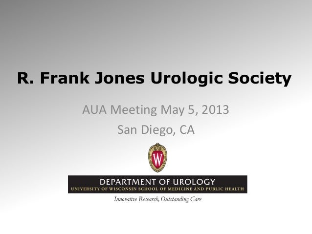 R. Frank Jones Urologic SocietyAUA Meeting May 5, 2013San Diego, CA