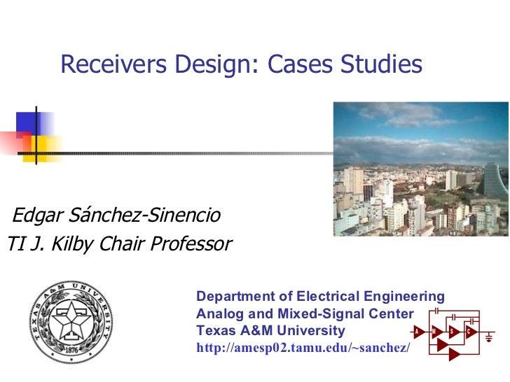 Receivers Design: Cases Studies Edgar Sánchez-Sinencio TI J. Kilby Chair Professor Department of Electrical Engineering An...