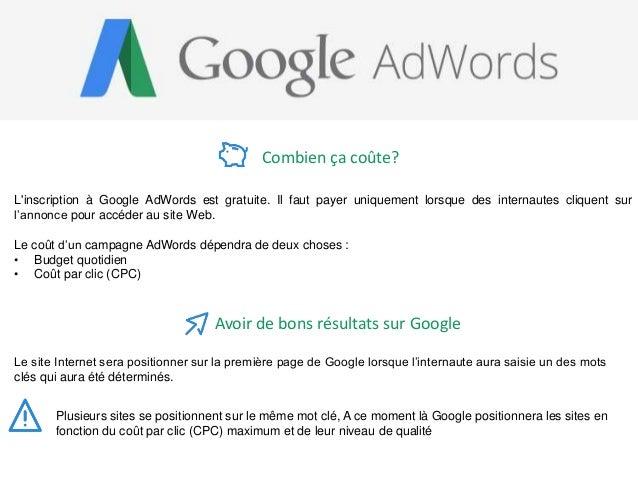 L'inscription à Google AdWords est gratuite. Il faut payer uniquement lorsque des internautes cliquent sur l'annonce pour ...