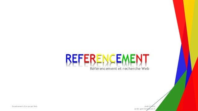 Encadrement d'un projet Web André Gentit andre.gentit@estacom.fr REFERENCEMENT Référencement et recherche Web