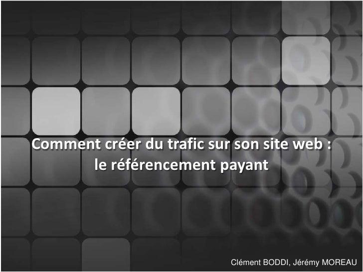 Comment créer du trafic sur son site web :le référencement payant<br />Clément BODDI, Jérémy MOREAU<br />