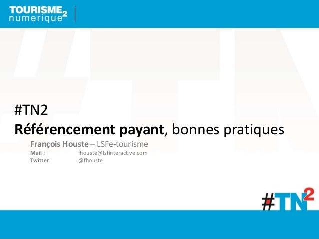 #TN2 Référencement payant, bonnes pratiques François Houste – LSFe-tourisme Mail : fhouste@lsfinteractive.com Twitter : @f...